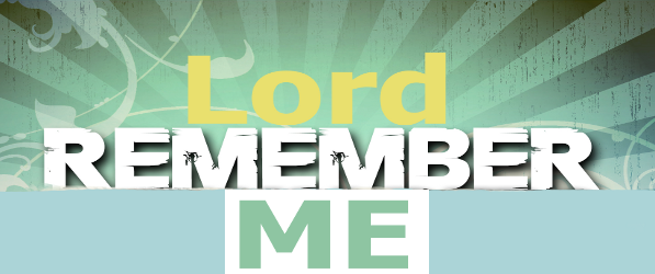 """Lord, Remember ME!"""